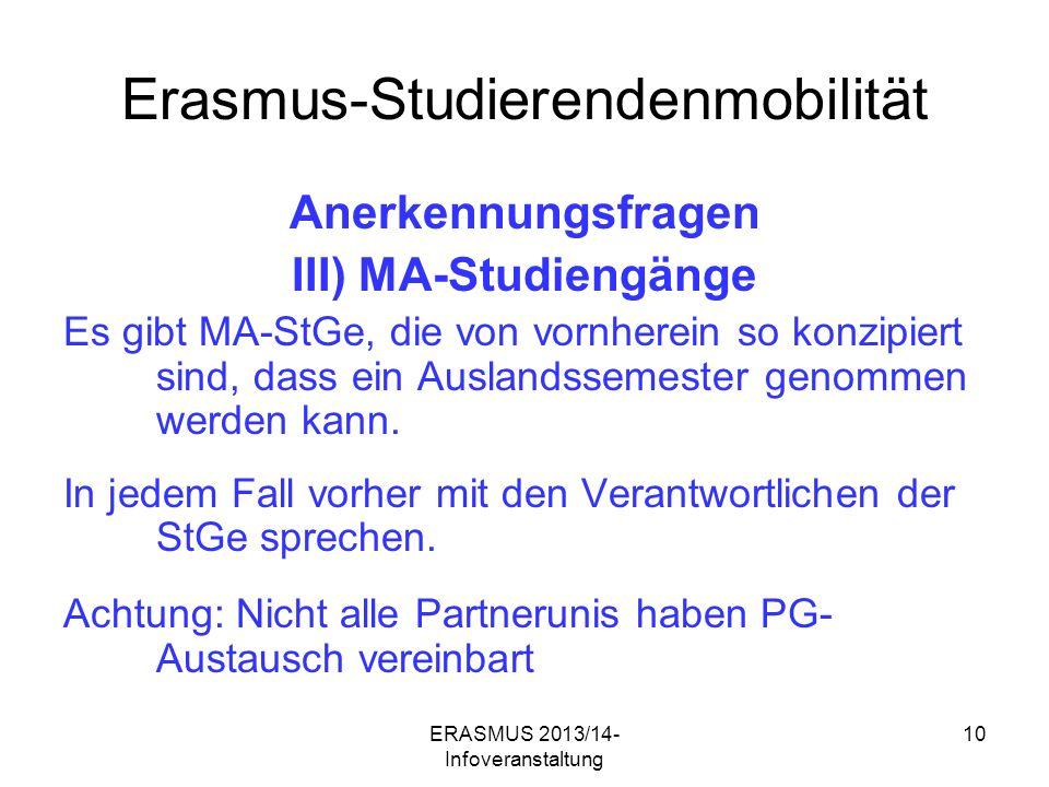 ERASMUS 2013/14- Infoveranstaltung 10 Erasmus-Studierendenmobilität Anerkennungsfragen III) MA-Studiengänge Es gibt MA-StGe, die von vornherein so konzipiert sind, dass ein Auslandssemester genommen werden kann.