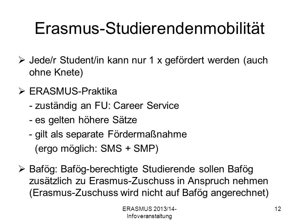 ERASMUS 2013/14- Infoveranstaltung 12 Erasmus-Studierendenmobilität Jede/r Student/in kann nur 1 x gefördert werden (auch ohne Knete) ERASMUS-Praktika - zuständig an FU: Career Service - es gelten höhere Sätze - gilt als separate Fördermaßnahme (ergo möglich: SMS + SMP) Bafög: Bafög-berechtigte Studierende sollen Bafög zusätzlich zu Erasmus-Zuschuss in Anspruch nehmen (Erasmus-Zuschuss wird nicht auf Bafög angerechnet)