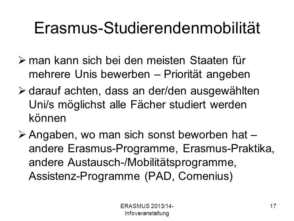 ERASMUS 2013/14- Infoveranstaltung 17 Erasmus-Studierendenmobilität man kann sich bei den meisten Staaten für mehrere Unis bewerben – Priorität angeben darauf achten, dass an der/den ausgewählten Uni/s möglichst alle Fächer studiert werden können Angaben, wo man sich sonst beworben hat – andere Erasmus-Programme, Erasmus-Praktika, andere Austausch-/Mobilitätsprogramme, Assistenz-Programme (PAD, Comenius)
