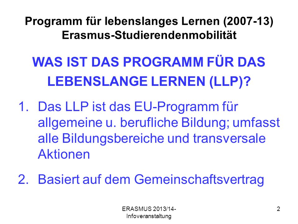 ERASMUS 2013/14- Infoveranstaltung 2 Programm für lebenslanges Lernen (2007-13) Erasmus-Studierendenmobilität WAS IST DAS PROGRAMM FÜR DAS LEBENSLANGE LERNEN (LLP).