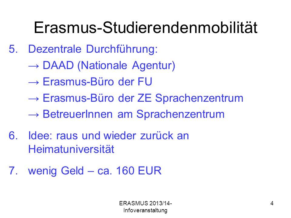 ERASMUS 2013/14- Infoveranstaltung 4 Erasmus-Studierendenmobilität 5.Dezentrale Durchführung: DAAD (Nationale Agentur) Erasmus-Büro der FU Erasmus-Büro der ZE Sprachenzentrum BetreuerInnen am Sprachenzentrum 6.Idee: raus und wieder zurück an Heimatuniversität 7.wenig Geld – ca.