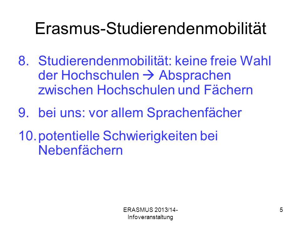 ERASMUS 2013/14- Infoveranstaltung 5 Erasmus-Studierendenmobilität 8.Studierendenmobilität: keine freie Wahl der Hochschulen Absprachen zwischen Hochschulen und Fächern 9.bei uns: vor allem Sprachenfächer 10.potentielle Schwierigkeiten bei Nebenfächern