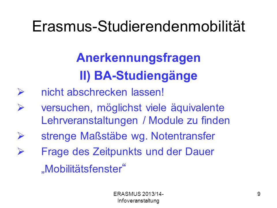 ERASMUS 2013/14- Infoveranstaltung 9 Erasmus-Studierendenmobilität Anerkennungsfragen II) BA-Studiengänge nicht abschrecken lassen.