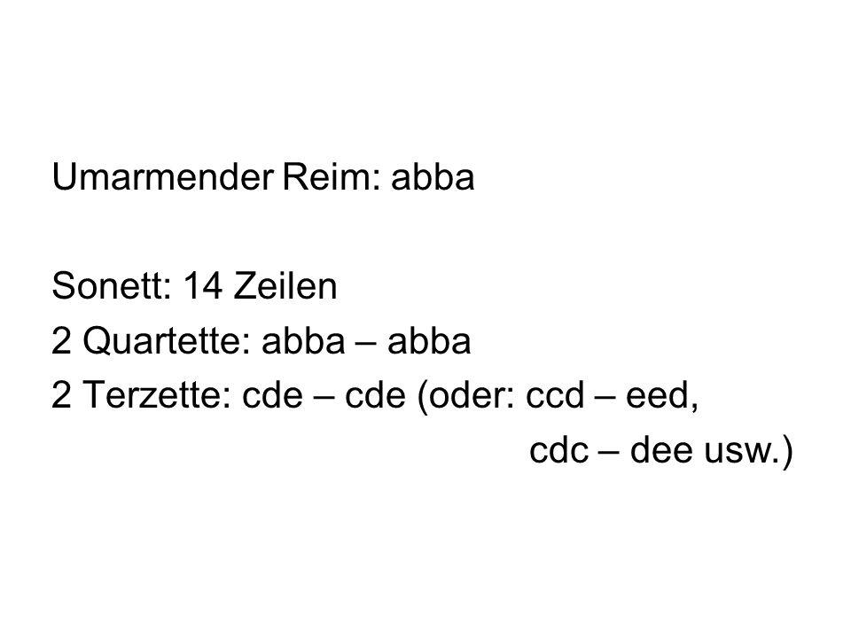 Umarmender Reim: abba Sonett: 14 Zeilen 2 Quartette: abba – abba 2 Terzette: cde – cde (oder: ccd – eed, cdc – dee usw.)