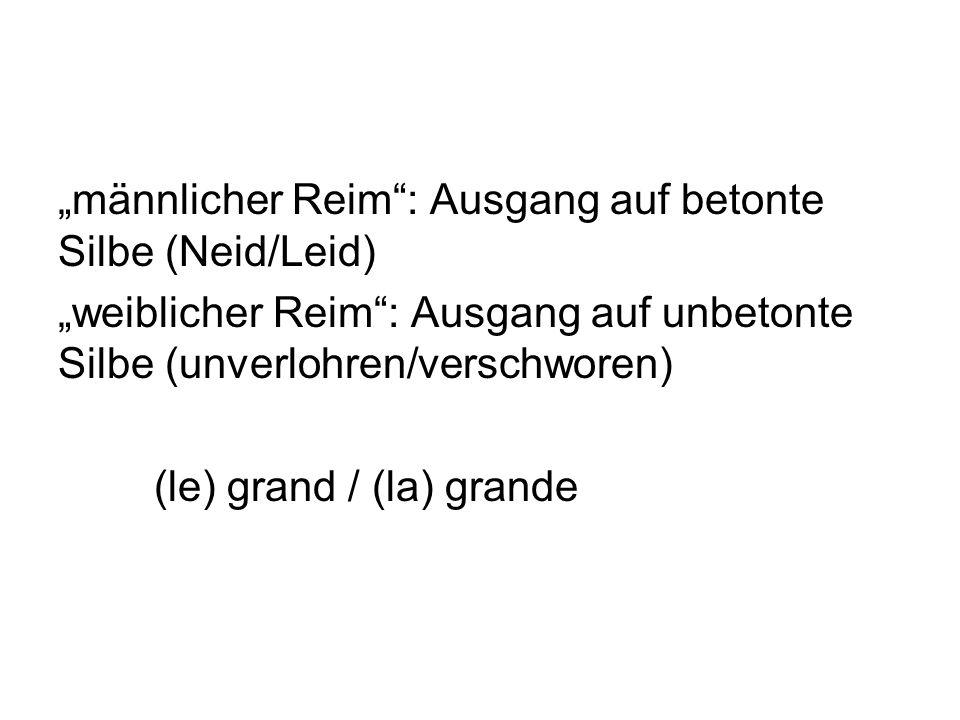 männlicher Reim: Ausgang auf betonte Silbe (Neid/Leid) weiblicher Reim: Ausgang auf unbetonte Silbe (unverlohren/verschworen) (le) grand / (la) grande