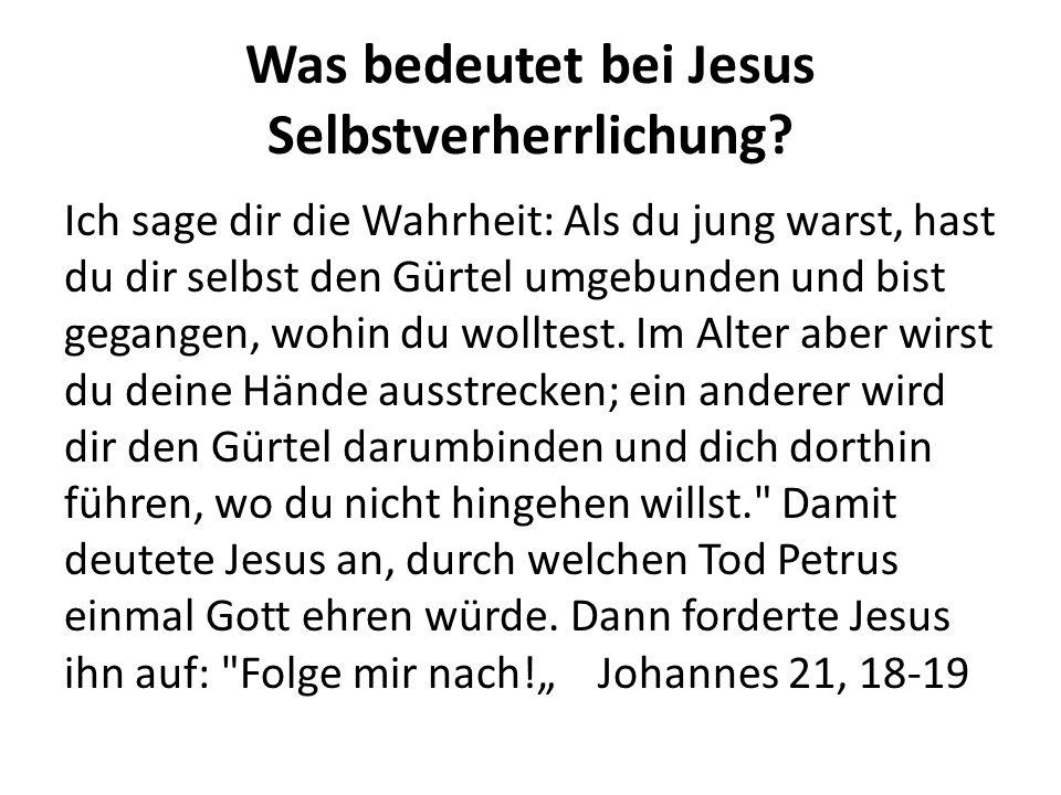Was bedeutet bei Jesus Selbstverherrlichung? Ich sage dir die Wahrheit: Als du jung warst, hast du dir selbst den Gürtel umgebunden und bist gegangen,
