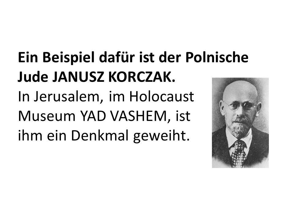 Ein Beispiel dafür ist der Polnische Jude JANUSZ KORCZAK. In Jerusalem, im Holocaust Museum YAD VASHEM, ist ihm ein Denkmal geweiht.