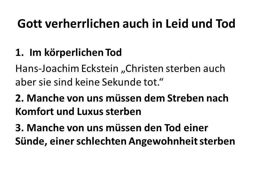 Gott verherrlichen auch in Leid und Tod 1.Im körperlichen Tod Hans-Joachim Eckstein Christen sterben auch aber sie sind keine Sekunde tot. 2. Manche v