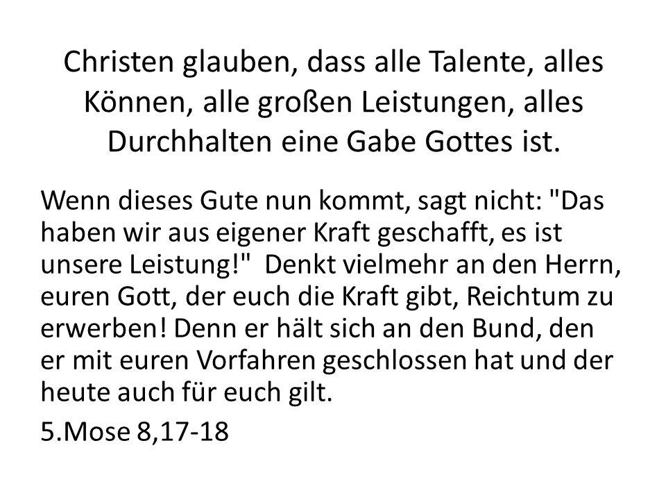 Christen glauben, dass alle Talente, alles Können, alle großen Leistungen, alles Durchhalten eine Gabe Gottes ist. Wenn dieses Gute nun kommt, sagt ni