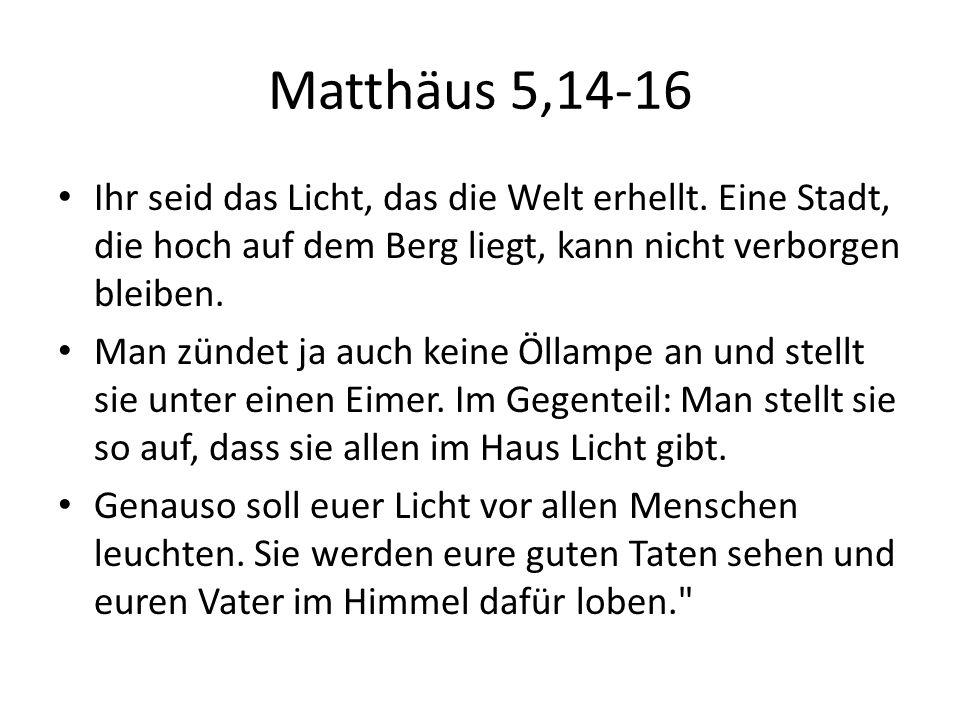 Matthäus 5,14-16 Ihr seid das Licht, das die Welt erhellt. Eine Stadt, die hoch auf dem Berg liegt, kann nicht verborgen bleiben. Man zündet ja auch k