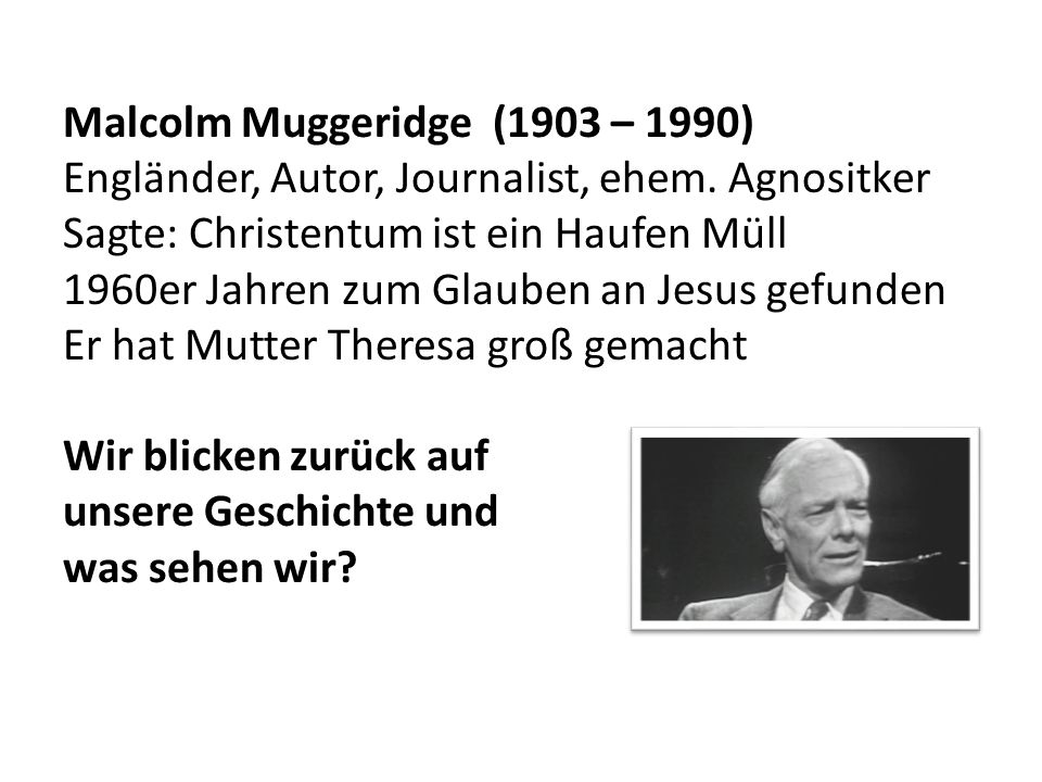 Malcolm Muggeridge (1903 – 1990) Engländer, Autor, Journalist, ehem. Agnositker Sagte: Christentum ist ein Haufen Müll 1960er Jahren zum Glauben an Je