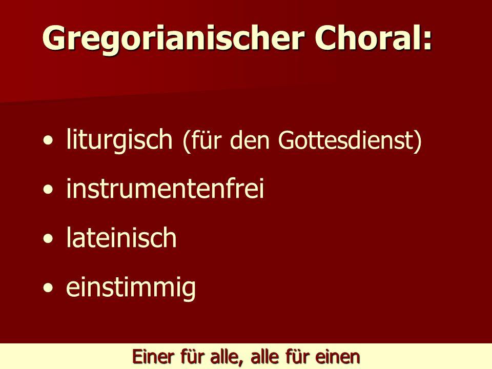 Einer für alle, alle für einen Gregorianischer Choral: liturgisch (für den Gottesdienst) instrumentenfrei lateinisch einstimmig