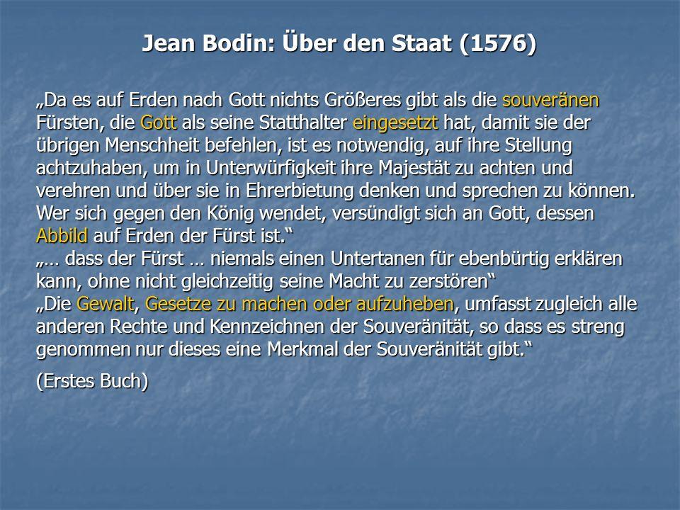 Jean Bodin: Über den Staat (1576) Da es auf Erden nach Gott nichts Größeres gibt als die souveränen Fürsten, die Gott als seine Statthalter eingesetzt