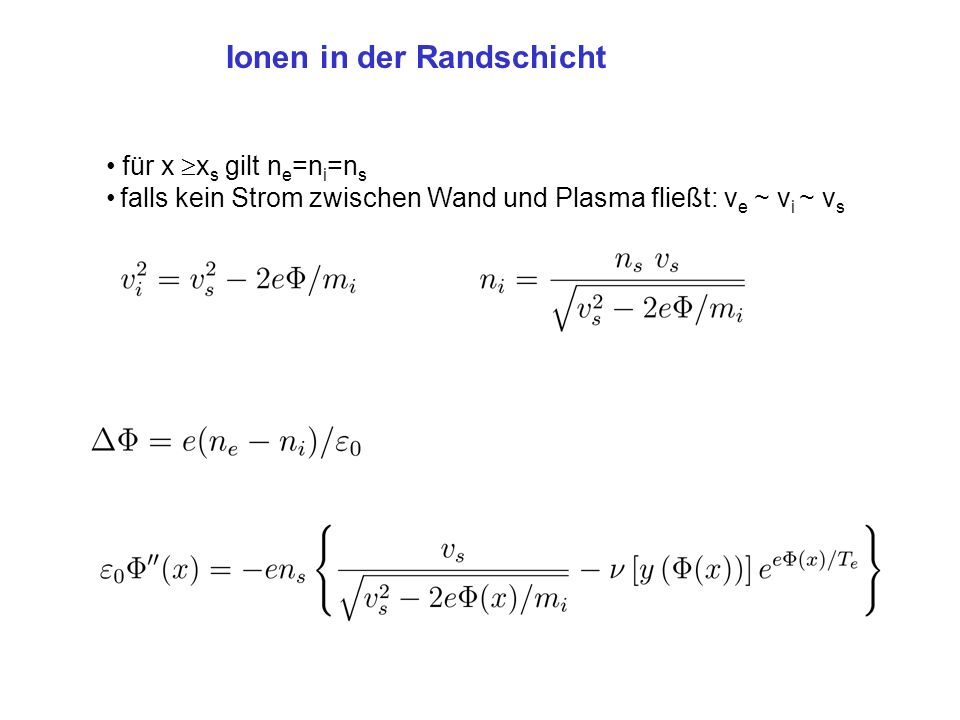 Ionen in der Randschicht für x x s gilt n e =n i =n s falls kein Strom zwischen Wand und Plasma fließt: v e ~ v i ~ v s