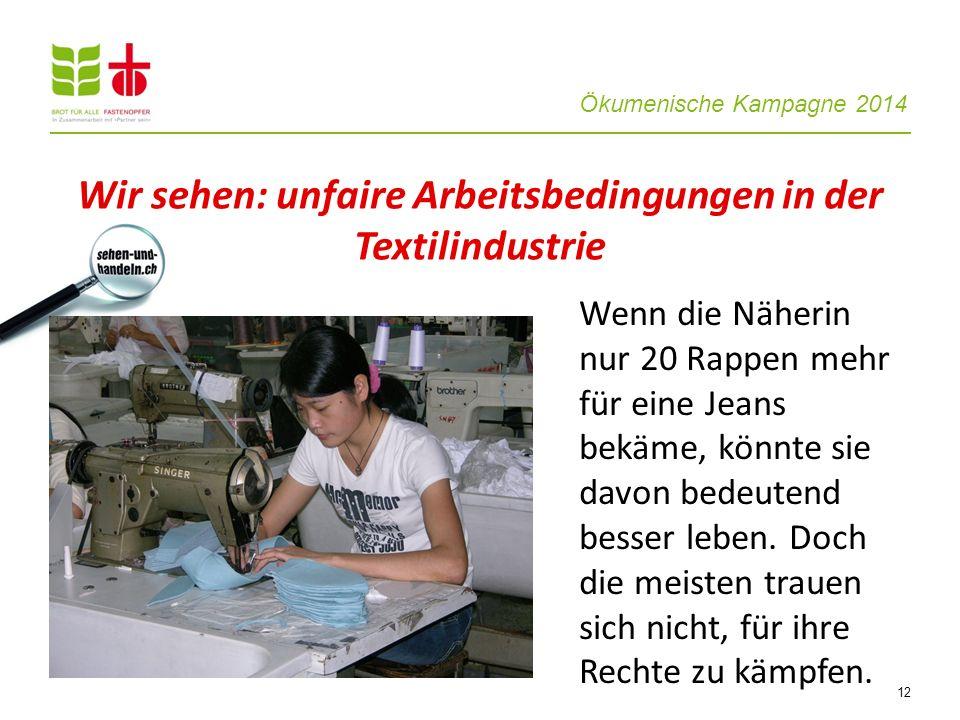 Ökumenische Kampagne 2014 12 Wenn die Näherin nur 20 Rappen mehr für eine Jeans bekäme, könnte sie davon bedeutend besser leben. Doch die meisten trau