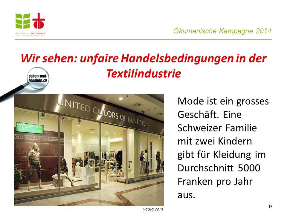 Ökumenische Kampagne 2014 13 Mode ist ein grosses Geschäft. Eine Schweizer Familie mit zwei Kindern gibt für Kleidung im Durchschnitt 5000 Franken pro