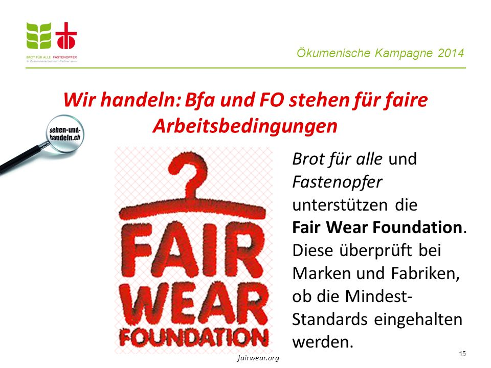 Ökumenische Kampagne 2014 15 Brot für alle und Fastenopfer unterstützen die Fair Wear Foundation. Diese überprüft bei Marken und Fabriken, ob die Mind