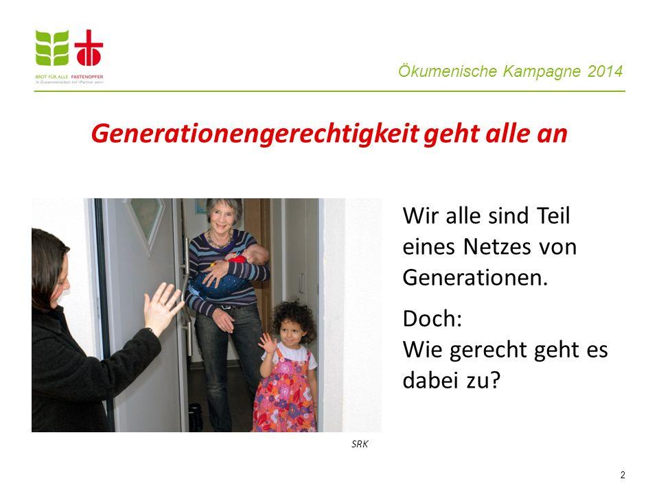 Ökumenische Kampagne 2014 2 Wir alle sind Teil eines Netzes von Generationen. Doch: Wie gerecht geht es dabei zu? Generationengerechtigkeit geht alle