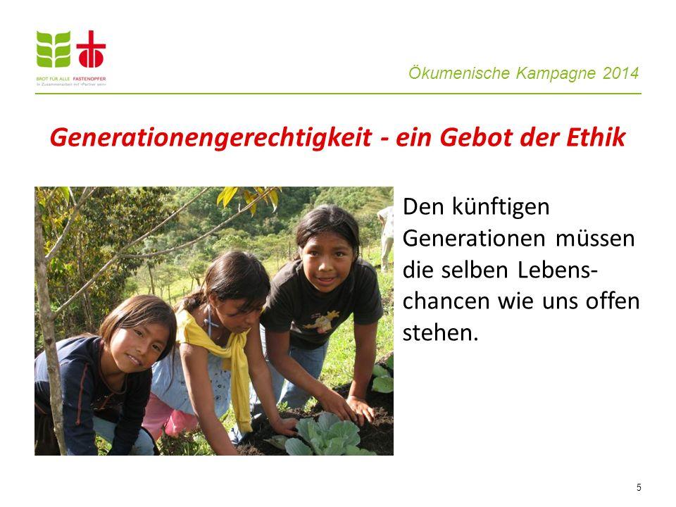 Ökumenische Kampagne 2014 5 Den künftigen Generationen müssen die selben Lebens- chancen wie uns offen stehen. Generationengerechtigkeit - ein Gebot d