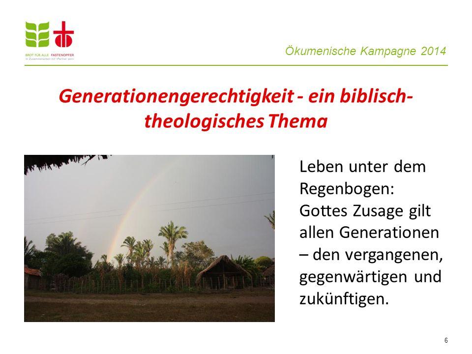 Ökumenische Kampagne 2014 6 Leben unter dem Regenbogen: Gottes Zusage gilt allen Generationen – den vergangenen, gegenwärtigen und zukünftigen. Genera
