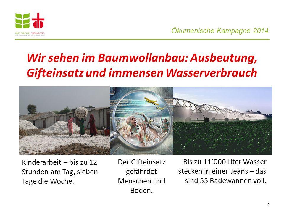Ökumenische Kampagne 2014 9 Wir sehen im Baumwollanbau: Ausbeutung, Gifteinsatz und immensen Wasserverbrauch Kinderarbeit – bis zu 12 Stunden am Tag, sieben Tage die Woche.