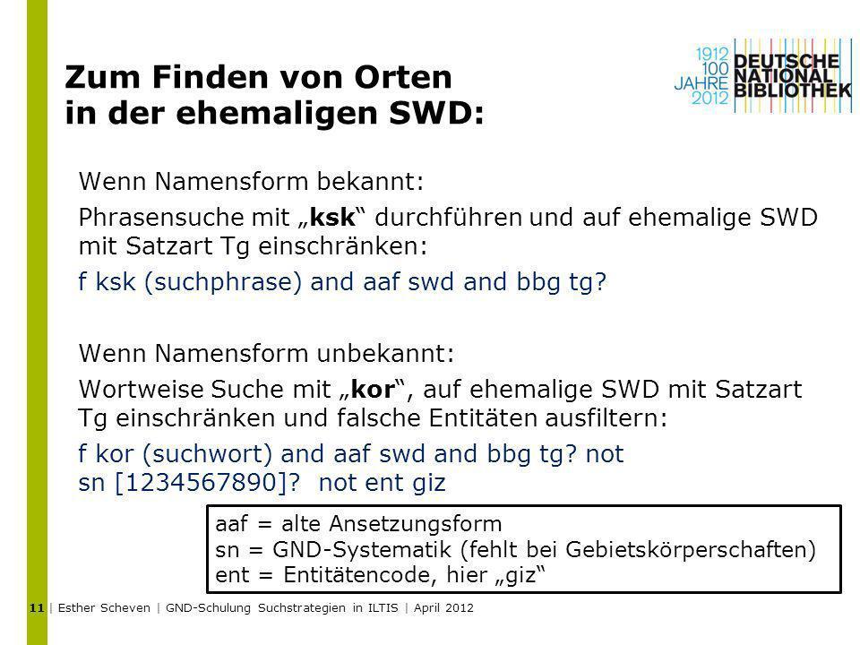 Zum Finden von Orten in der ehemaligen SWD: Wenn Namensform bekannt: Phrasensuche mit ksk durchführen und auf ehemalige SWD mit Satzart Tg einschränke