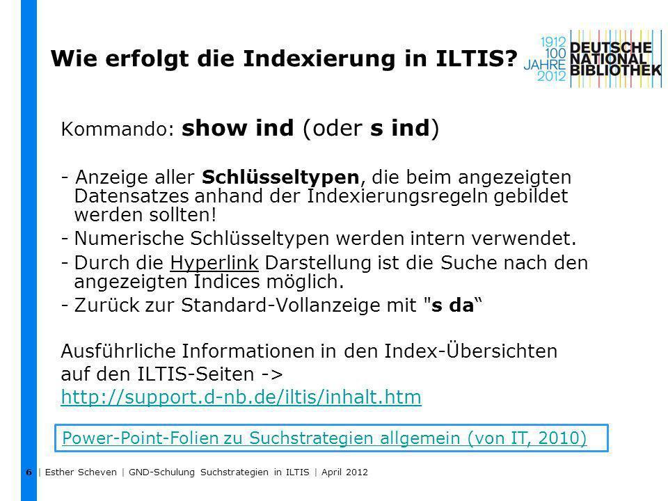 | Esther Scheven | GND-Schulung Suchstrategien in ILTIS | April 2012 7 KategorieIndex- typ Schlüssel- typ RoutineBemerkung 1xx, 4xx, 7xxkor Wort nur Tb, Tf, Tg: Auch als Herausgeber in Titeldaten (FE) 1xx, 4xx, 7xxksk Phrase nur Tb, Tf, Tg: Auch als Herausgeber in Titeldaten (FE) 5xx, 130uwkukbPhraseUrheber + Werk 1 5xx, 430uwkukaPhraseUrheber + Werk 1 1xxspanPhrasealle Entitäten 1xxswhsWortalle Entitäten 4xxswvwWortalle Entitäten 7xxswvbWortalle Entitäten 1xx/4xx $gzus Wort / Phrase 2 alle Entitäten 4xx $4rccrcvWortalle Entitäten 1 wenn $4-Code: aut#, kue#, kom# 2 Der Index ist wortweise indexiert, man kann aber auch phrasenweise suchen.