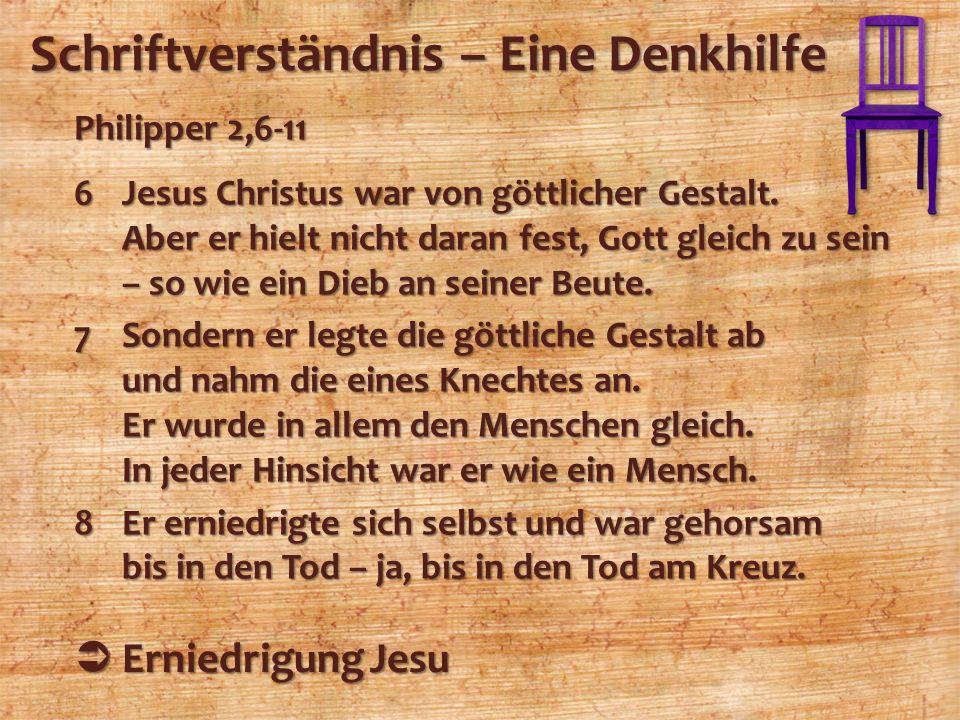 Schriftverständnis – Eine Denkhilfe Philipper 2,6-11 6Jesus Christus war von göttlicher Gestalt. Aber er hielt nicht daran fest, Gott gleich zu sein –