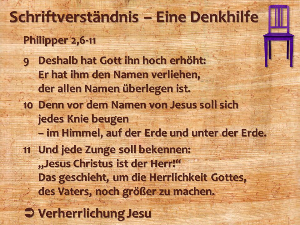 Schriftverständnis – Eine Denkhilfe Philipper 2,6-11 9Deshalb hat Gott ihn hoch erhöht: Er hat ihm den Namen verliehen, der allen Namen überlegen ist.