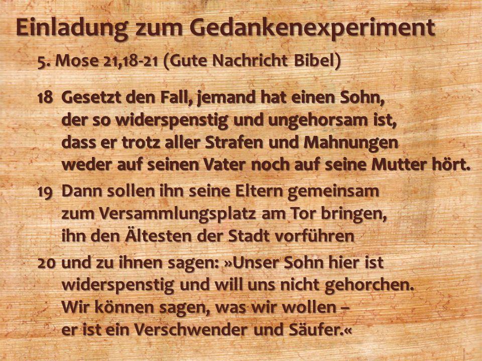 Einladung zum Gedankenexperiment 5. Mose 21,18-21 (Gute Nachricht Bibel) 18Gesetzt den Fall, jemand hat einen Sohn, der so widerspenstig und ungehorsa