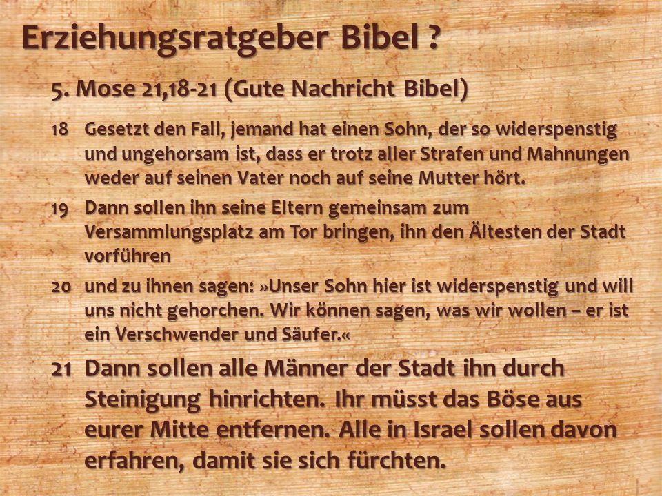 Erziehungsratgeber Bibel ? 5. Mose 21,18-21 (Gute Nachricht Bibel) 18Gesetzt den Fall, jemand hat einen Sohn, der so widerspenstig und ungehorsam ist,