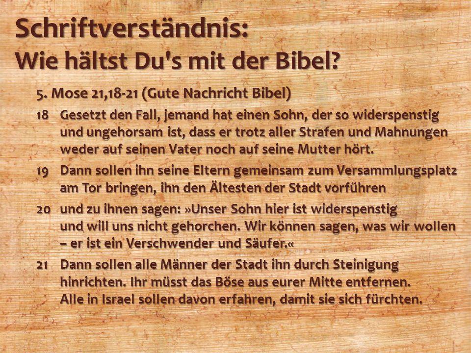Schriftverständnis: Wie hältst Du's mit der Bibel? 5. Mose 21,18-21 (Gute Nachricht Bibel) 18Gesetzt den Fall, jemand hat einen Sohn, der so widerspen