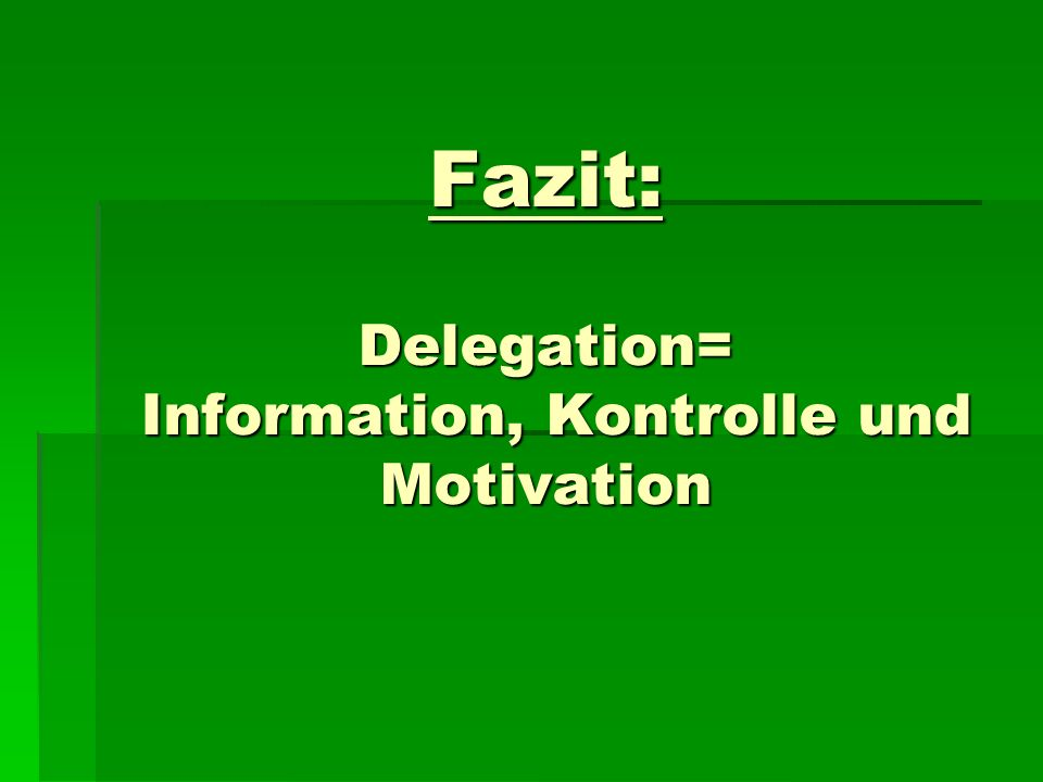 Fazit: Delegation= Information, Kontrolle und Motivation