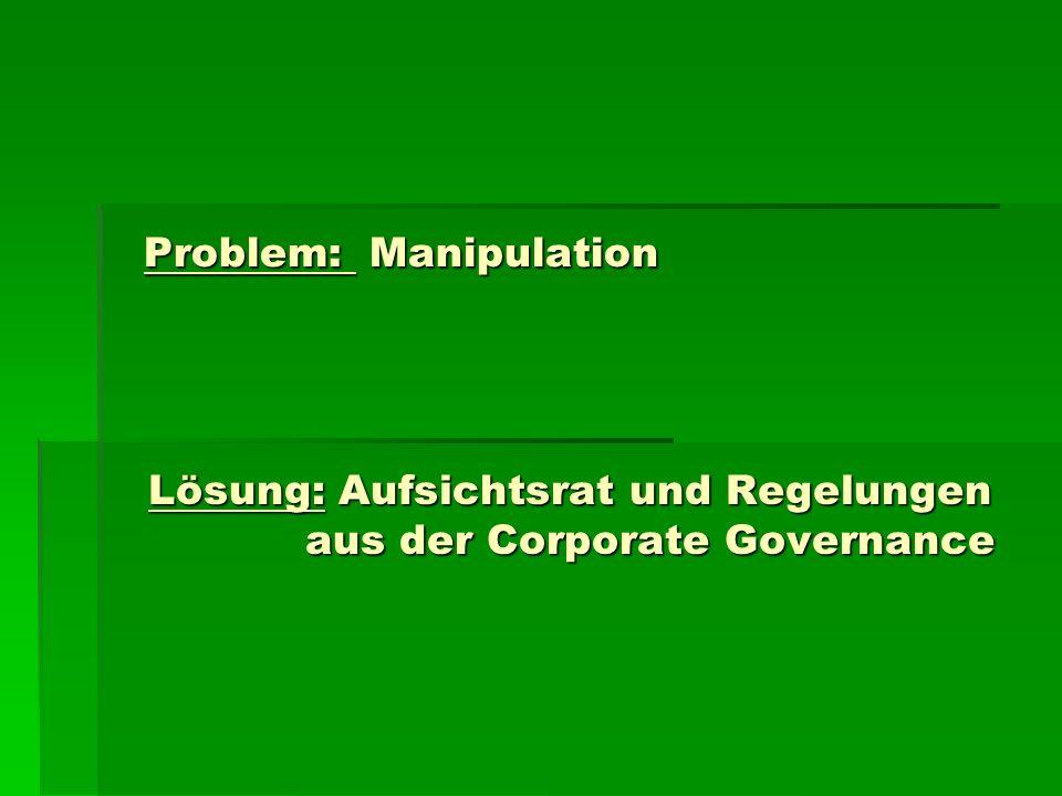 Problem: Manipulation Lösung: Aufsichtsrat und Regelungen aus der Corporate Governance