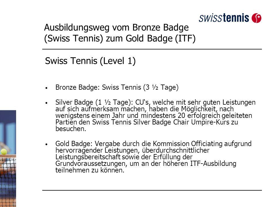 Ausbildungsweg vom Bronze Badge (Swiss Tennis) zum Gold Badge (ITF) Swiss Tennis (Level 1) Bronze Badge: Swiss Tennis (3 ½ Tage) Silver Badge (1 ½ Tage): CUs, welche mit sehr guten Leistungen auf sich aufmerksam machen, haben die Möglichkeit, nach wenigstens einem Jahr und mindestens 20 erfolgreich geleiteten Partien den Swiss Tennis Silver Badge Chair Umpire-Kurs zu besuchen.