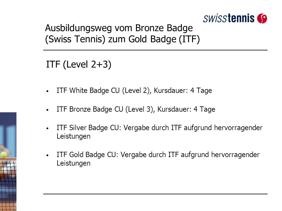 Ausbildungsweg vom Bronze Badge (Swiss Tennis) zum Gold Badge (ITF) ITF (Level 2+3) ITF White Badge CU (Level 2), Kursdauer: 4 Tage ITF Bronze Badge CU (Level 3), Kursdauer: 4 Tage ITF Silver Badge CU: Vergabe durch ITF aufgrund hervorragender Leistungen ITF Gold Badge CU: Vergabe durch ITF aufgrund hervorragender Leistungen