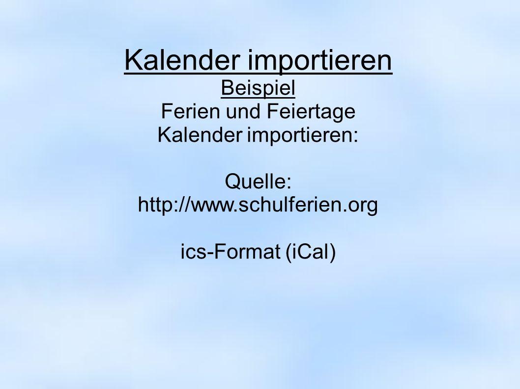 Kalender importieren Beispiel Ferien und Feiertage Kalender importieren: Quelle: http://www.schulferien.org ics-Format (iCal)