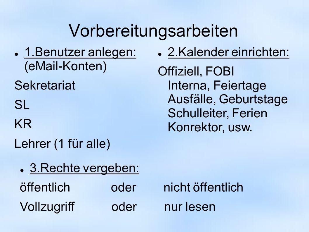 Vorbereitungsarbeiten 1.Benutzer anlegen: (eMail-Konten) Sekretariat SL KR Lehrer (1 für alle) 2.Kalender einrichten: Offiziell, FOBI Interna, Feierta