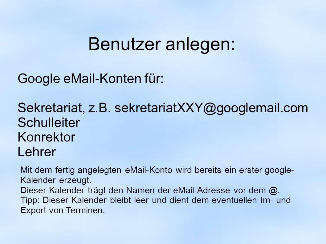 Benutzer anlegen: Google eMail-Konten für: Sekretariat, z.B. sekretariatXXY@googlemail.com Schulleiter Konrektor Lehrer Mit dem fertig angelegten eMai