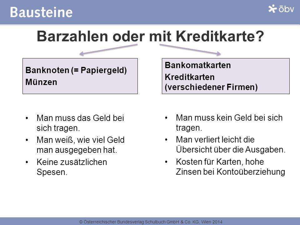 © Österreichischer Bundesverlag Schulbuch GmbH & Co. KG, Wien 2014 Barzahlen oder mit Kreditkarte? Banknoten (= Papiergeld) Münzen Man muss das Geld b