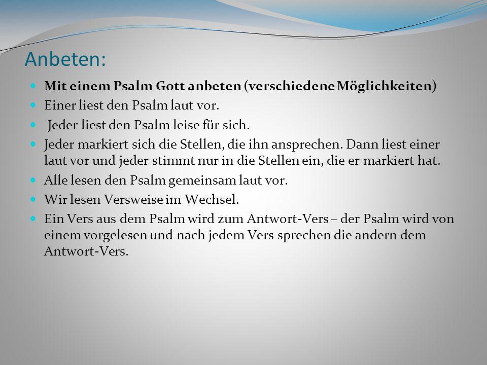 Anbeten: Mit einem Psalm Gott anbeten (verschiedene Möglichkeiten) Einer liest den Psalm laut vor. Jeder liest den Psalm leise für sich. Jeder markier