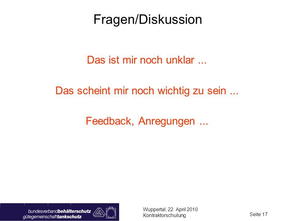 Wuppertal, 22. April 2010 Kontraktorschulung Seite 17 Fragen/Diskussion Das ist mir noch unklar... Das scheint mir noch wichtig zu sein... Feedback, A