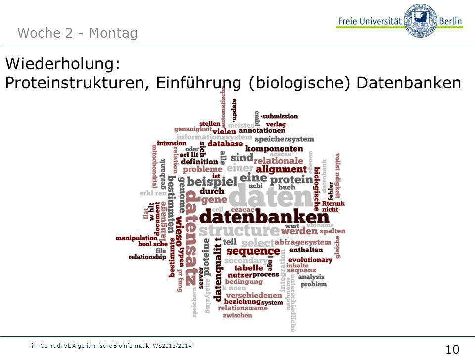 Woche 2 - Montag Tim Conrad, VL Algorithmische Bioinformatik, WS2013/2014 10 Wiederholung: Proteinstrukturen, Einführung (biologische) Datenbanken