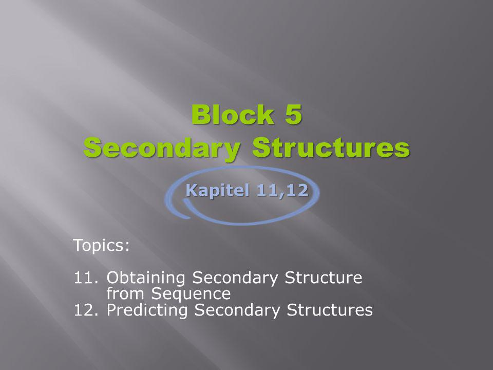 Block 5 Secondary Structures Topics: 11.Obtaining Secondary Structure from Sequence 12.Predicting Secondary Structures Kapitel 11,12