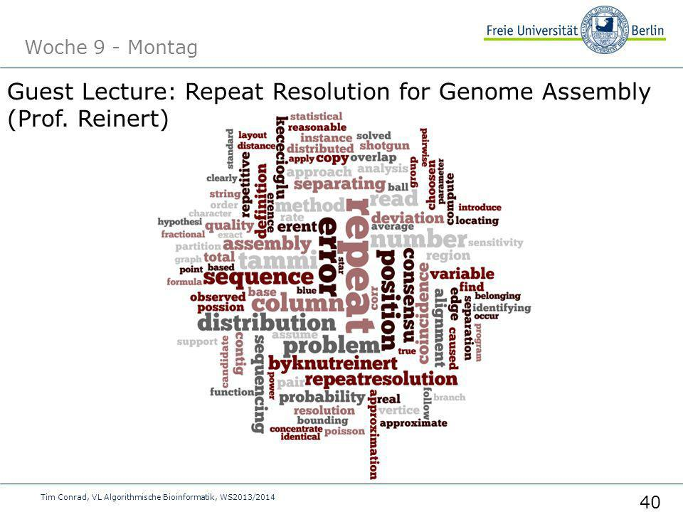 Woche 9 - Montag Tim Conrad, VL Algorithmische Bioinformatik, WS2013/2014 40 Guest Lecture: Repeat Resolution for Genome Assembly (Prof. Reinert)