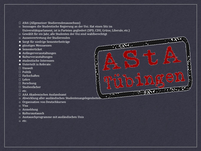 AStA (Allgemeiner Studierendenausschuss) o Sozusagen die Studentische Regierung an der Uni. Hat einen Sitz im Universitätsparlament, ist in Parteien g