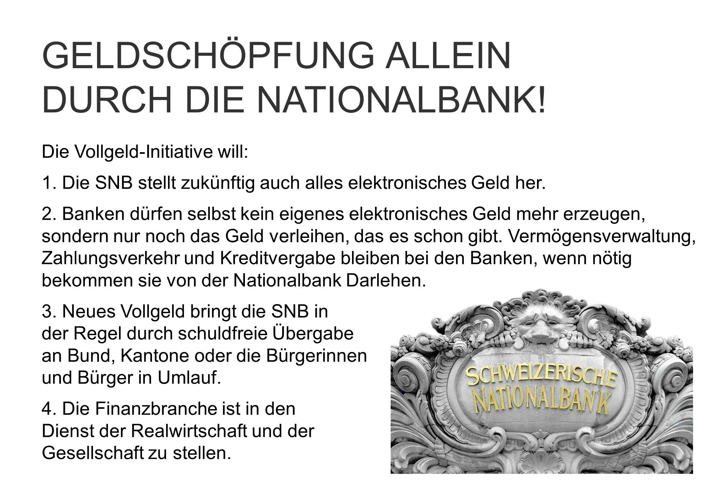 Die Vollgeld-Initiative will: 1. Die SNB stellt zukünftig auch alles elektronisches Geld her. 2. Banken dürfen selbst kein eigenes elektronisches Geld