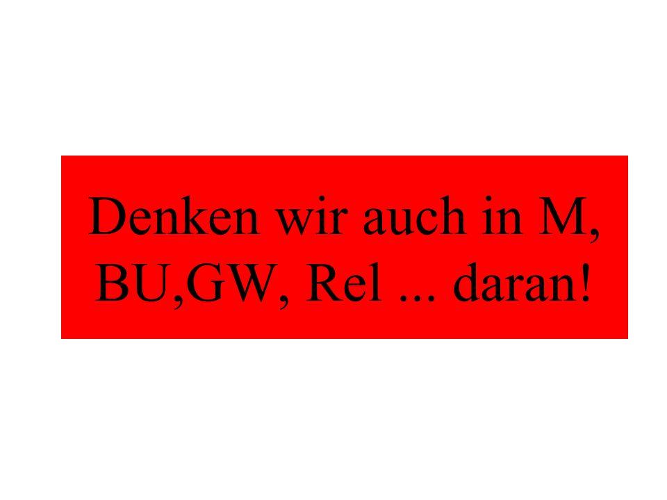 Denken wir auch in M, BU,GW, Rel... daran!