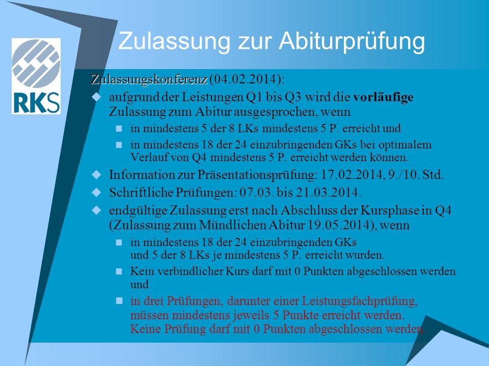 Zulassung zur Abiturprüfung Zulassungskonferenz Zulassungskonferenz (04.02.2014): aufgrund der Leistungen Q1 bis Q3 wird die vorläufige Zulassung zum Abitur ausgesprochen, wenn in mindestens 5 der 8 LKs mindestens 5 P.