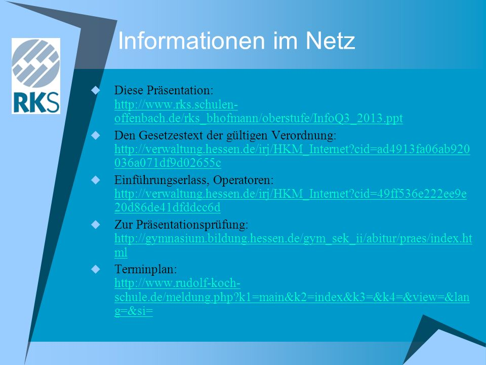 Informationen im Netz Diese Präsentation: http://www.rks.schulen- offenbach.de/rks_bhofmann/oberstufe/InfoQ3_2013.ppt http://www.rks.schulen- offenbach.de/rks_bhofmann/oberstufe/InfoQ3_2013.ppt Den Gesetzestext der gültigen Verordnung: http://verwaltung.hessen.de/irj/HKM_Internet cid=ad4913fa06ab920 036a071df9d02655c http://verwaltung.hessen.de/irj/HKM_Internet cid=ad4913fa06ab920 036a071df9d02655c Einführungserlass, Operatoren: http://verwaltung.hessen.de/irj/HKM_Internet cid=49ff536e222ee9e 20d86de41dfddcc6d http://verwaltung.hessen.de/irj/HKM_Internet cid=49ff536e222ee9e 20d86de41dfddcc6d Zur Präsentationsprüfung: http://gymnasium.bildung.hessen.de/gym_sek_ii/abitur/praes/index.ht ml http://gymnasium.bildung.hessen.de/gym_sek_ii/abitur/praes/index.ht ml Terminplan: http://www.rudolf-koch- schule.de/meldung.php k1=main&k2=index&k3=&k4=&view=&lan g=&si= http://www.rudolf-koch- schule.de/meldung.php k1=main&k2=index&k3=&k4=&view=&lan g=&si=
